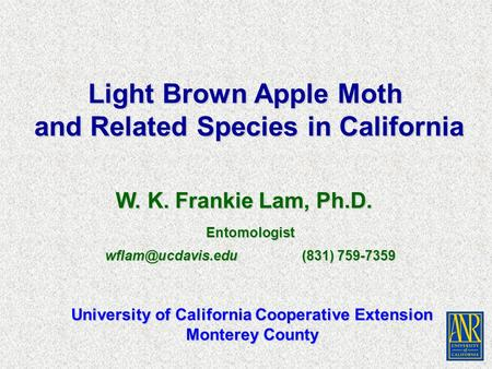 W. K. Frankie Lam, Ph.D. Light Brown Apple Moth and Related Species in California University of California Cooperative Extension Monterey County Entomologist.