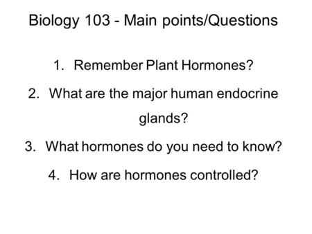 Biology 103 - Main points/Questions 1.Remember Plant Hormones? 2.What are the major human endocrine glands? 3.What hormones do you need to know? 4.How.