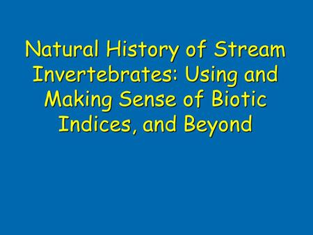 Natural History of Stream Invertebrates: Using and Making Sense of Biotic Indices, and Beyond.