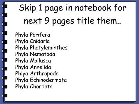 Skip 1 page in notebook for next 9 pages title them.. Phyla Porifera Phyla Cnidaria Phyla Phatyleminthes Phyla Nematoda Phyla Mollusca Phyla Annelida Phlya.