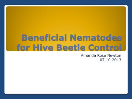 Beneficial Nematodes for Hive Beetle Control Amanda Rose Newton 07.10.2013.