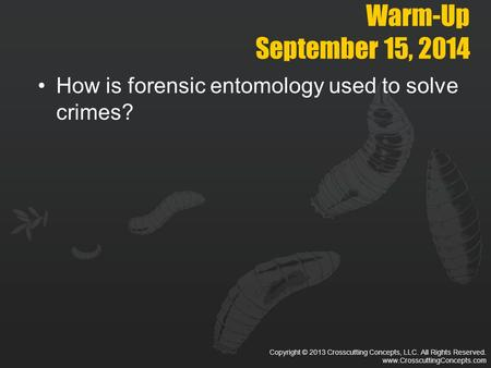 Copyright © 2013 Crosscutting Concepts, LLC. All Rights Reserved. www.CrosscuttingConcepts.com Warm-Up September 15, 2014 How is forensic entomology used.