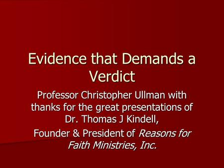 Evidence that Demands a Verdict Professor Christopher Ullman with thanks for the great presentations of Dr. Thomas J Kindell, Founder & President of Reasons.