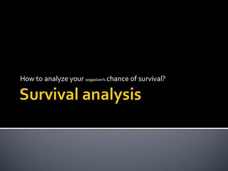 How to analyze your organism's chance of survival?