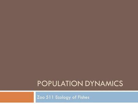Population dynamics Zoo 511 Ecology of Fishes.