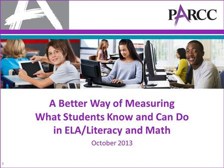 A Better Way of Measuring What Students Know and Can Do in ELA/Literacy and Math October 2013 0.