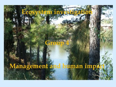 Ecosystem investigation Group 4 Management and human impact.