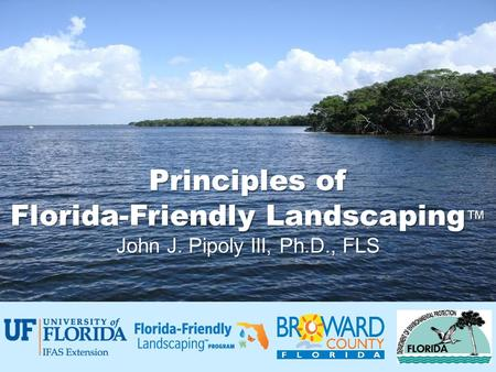 Principles of Florida-Friendly Landscaping ™ John J. Pipoly III, Ph.D., FLS.