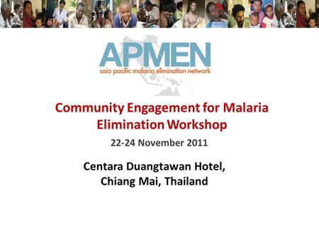 22-24 November 2011 Community Engagement for Malaria Elimination Workshop Centara Duangtawan Hotel, Chiang Mai, Thailand.