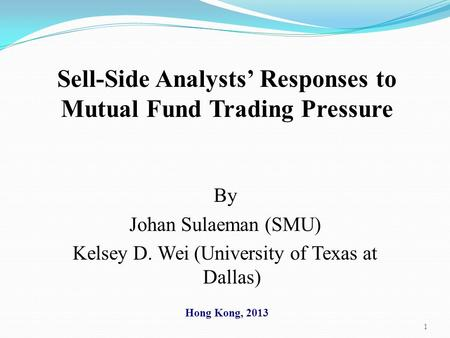 1 Sell-Side Analysts' Responses to Mutual Fund Trading Pressure By Johan Sulaeman (SMU) Kelsey D. Wei (University of Texas at Dallas) Hong Kong, 2013.