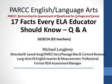 Michael Loughrey Attended 8 (week-long) PARCC Item/Passage Bias & Content Reviews Long-time HS English teacher & Measurement Professional Former RDA Assessment.