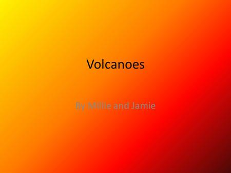 Volcanoes By Millie and Jamie. Video of a volcano This is a volcano exploding please watch carefully we will take questions at the end thank you A volcano.