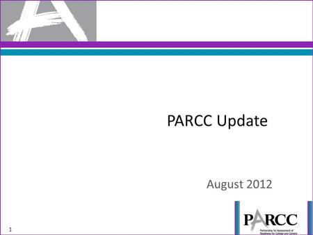 PARCC Update August 2012 1. PARCC is designed to reward quality instruction aligned to the Standards, so the assessment is worthy of preparation rather.
