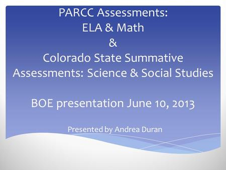 PARCC Assessments: ELA & Math & Colorado State Summative Assessments: Science & Social Studies BOE presentation June 10, 2013 Presented by Andrea Duran.