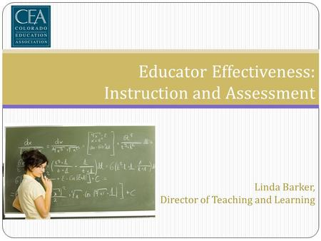 Educator Effectiveness: Instruction and Assessment Linda Barker, Director of Teaching and Learning.