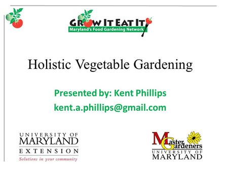 Holistic Vegetable Gardening Presented by: Kent Phillips