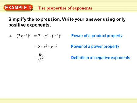 EXAMPLE 3 Use properties of exponents Simplify the expression. Write your answer using only positive exponents. a. (2xy –5 ) 3 = 2 3 x 3 (y –5 ) 3 = 8.