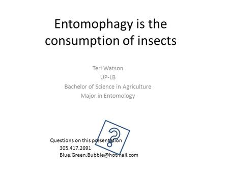 Entomophagy is the consumption of insects Teri Watson UP-LB Bachelor of Science in Agriculture Major in Entomology 305.417.2691