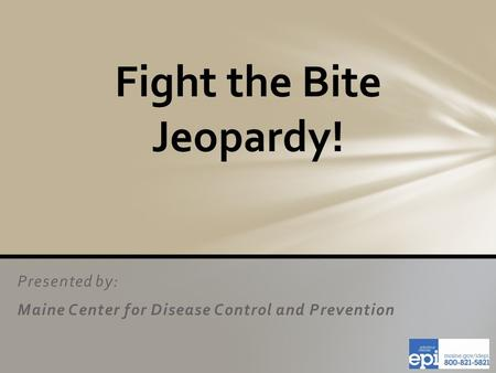 Presented by: Maine Center for Disease Control and Prevention Fight the Bite Jeopardy!