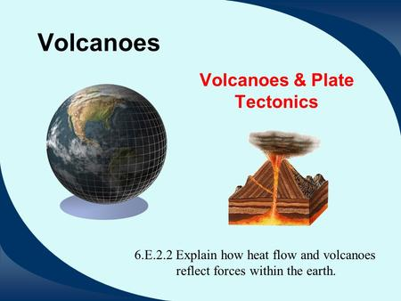 Volcanoes Volcanoes & Plate Tectonics 6.E.2.2 Explain how heat flow and volcanoes reflect forces within the earth.