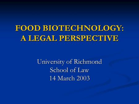 FOOD <strong>BIOTECHNOLOGY</strong>: A LEGAL PERSPECTIVE University of Richmond School of Law 14 March 2003.