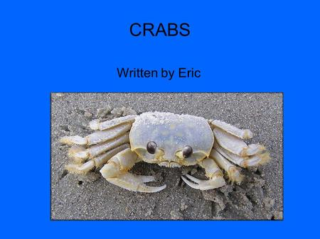 CRABS Written by Eric. There are 4500 kinds of crabs that live on land and water. A Japanese spider crab lives for a long time and looks like a spider.