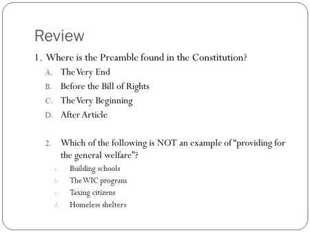 Review 1. Where is the Preamble found in the Constitution? A. The Very End B. Before the Bill of Rights C. The Very Beginning D. After Article 2. Which.