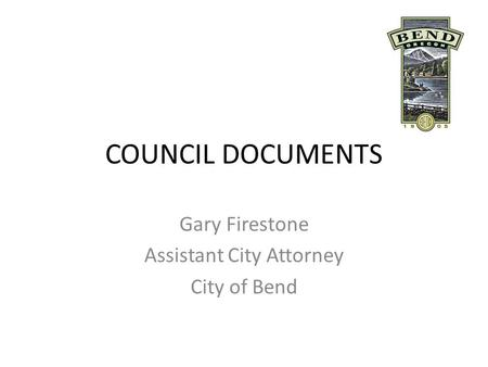 COUNCIL DOCUMENTS Gary Firestone Assistant City Attorney City of Bend.