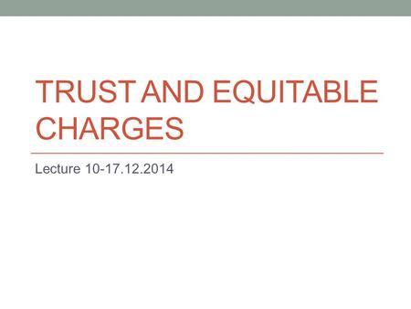 TRUST AND EQUITABLE CHARGES Lecture 10-17.12.2014.