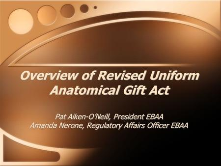 Overview of Revised Uniform Anatomical Gift Act Pat Aiken-O'Neill, President EBAA Amanda Nerone, Regulatory Affairs Officer EBAA.