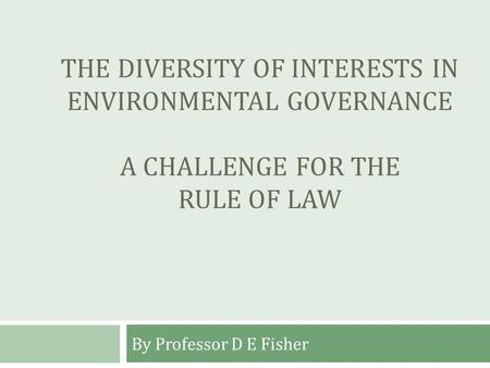 THE DIVERSITY OF INTERESTS IN ENVIRONMENTAL GOVERNANCE A CHALLENGE FOR THE RULE OF LAW By Professor D E Fisher.