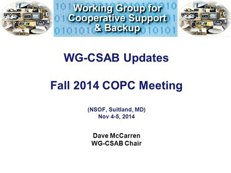 WG-CSAB Updates Fall 2014 COPC Meeting (NSOF, Suitland, MD) Nov 4-5, 2014 Dave McCarren WG-CSAB Chair.