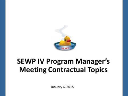 SEWP IV Program Manager's Meeting Contractual Topics January 6, 2015.