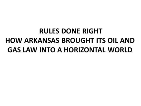 RULES DONE RIGHT HOW ARKANSAS BROUGHT ITS OIL AND GAS LAW INTO A HORIZONTAL WORLD.