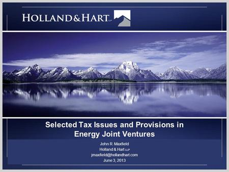 Selected Tax Issues and Provisions in Energy Joint Ventures John R. Maxfield Holland & Hart LLP June 3, 2013.