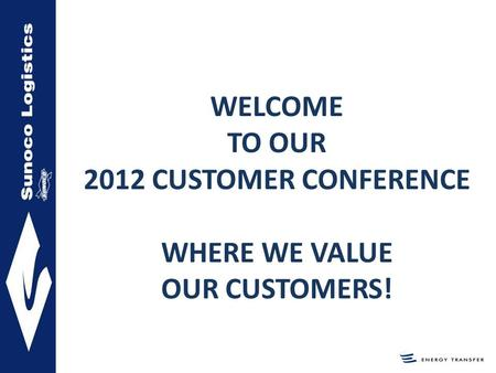 WELCOME TO OUR 2012 CUSTOMER CONFERENCE WHERE WE VALUE OUR CUSTOMERS!