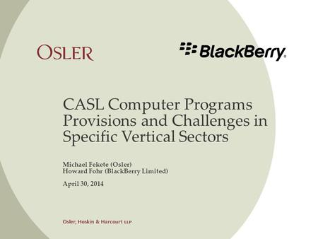 CASL Computer Programs Provisions and Challenges in Specific Vertical Sectors Michael Fekete (Osler) Howard Fohr (BlackBerry Limited) April 30, 2014.
