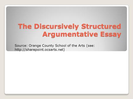 The Discursively Structured Argumentative Essay Source: Orange County School of the Arts (see: