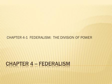 CHAPTER 4-1 FEDERALISM: THE DIVISION OF POWER.  Men must register for selective service at 18  Most employers must pay minimum wage  No person can.