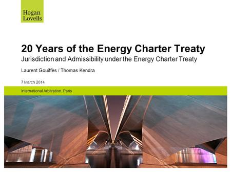 7 March 2014 International Arbitration, Paris 20 Years of the Energy Charter Treaty Jurisdiction and Admissibility under the Energy Charter Treaty Laurent.