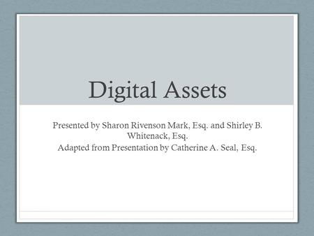 Digital Assets Presented by Sharon Rivenson Mark, Esq. and Shirley B. Whitenack, Esq. Adapted from Presentation by Catherine A. Seal, Esq.