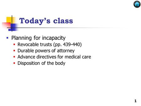 Today's class  Planning for incapacity  Revocable trusts (pp. 439-440)  Durable powers of attorney  Advance directives for medical care  Disposition.
