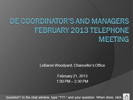 "Question? In the chat window, type ""???-"" and your question. When done, click LeBaron Woodyard, Chancellor's Office February 21, 2013 1:00 PM – 2:30 PM."