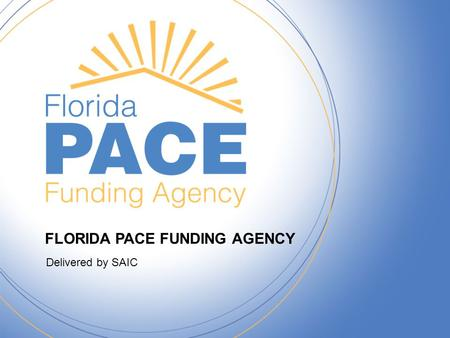 FLORIDA PACE FUNDING AGENCY Delivered by SAIC. FloridaPACE.gov 2 FLORIDA PACE FUNDING AGENCY Delivered by SAIC What is PACE? –Property Assessed Clean.