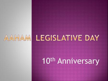 10 th Anniversary.  Was held on April 23 & 24, 2014  Received tips on Grassroots Lobbying protocols and review of AAHAM Position.  Appointments pre-set.