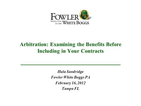 Arbitration: Examining the Benefits Before Including in Your Contracts Hala Sandridge Fowler White Boggs PA February 16, 2012 Tampa FL.
