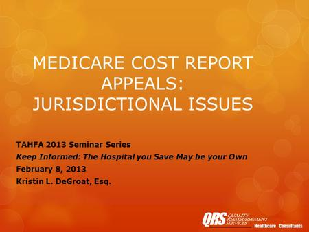 MEDICARE COST REPORT APPEALS: JURISDICTIONAL ISSUES TAHFA 2013 Seminar Series Keep Informed: The Hospital you Save May be your Own February 8, 2013 Kristin.