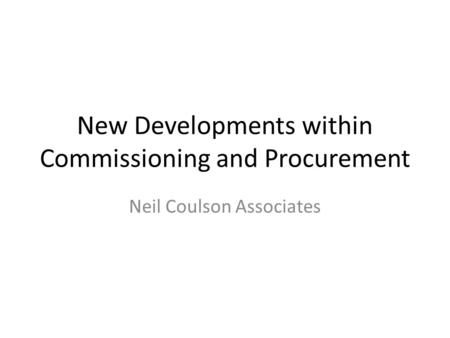 New Developments within Commissioning and Procurement Neil Coulson Associates.