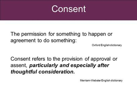 Consent Consent refers to the provision of approval or assent, particularly and especially after thoughtful consideration. Merriam-Webster English dictionary.