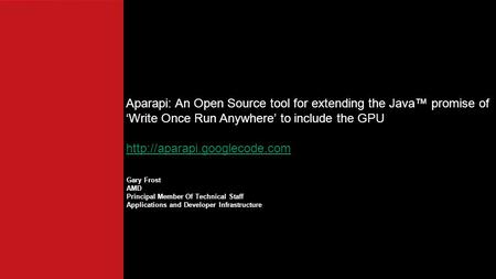 Gary Frost AMD Principal Member Of Technical Staff Applications and Developer Infrastructure Aparapi: An Open Source tool for extending the Java™ promise.